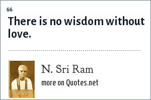 N. Sri Ram: There is no wisdom without love.