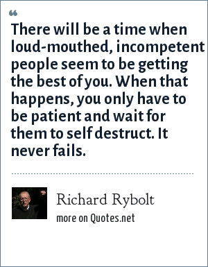 Richard Rybolt: There will be a time when loud-mouthed, incompetent people seem to be getting the best of you. When that happens, you only have to be patient and wait for them to self destruct. It never fails.