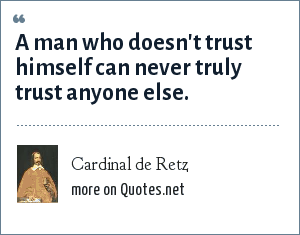 Cardinal de Retz: A man who doesn't trust himself can never truly trust anyone else.