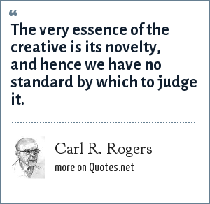 Carl R. Rogers: The very essence of the creative is its novelty, and hence we have no standard by which to judge it.