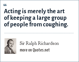 Sir Ralph Richardson: Acting is merely the art of keeping a large group of people from coughing.