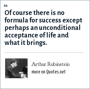 Arthur Rubinstein: Of course there is no formula for success except perhaps an unconditional acceptance of life and what it brings.