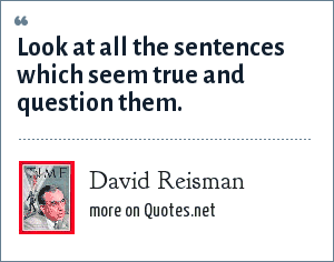 David Reisman: Look at all the sentences which seem true and question them.