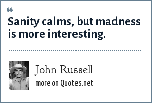 John Russell: Sanity calms, but madness is more interesting.