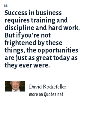 David Rockefeller: Success in business requires training and discipline and hard work. But if you're not frightened by these things, the opportunities are just as great today as they ever were.
