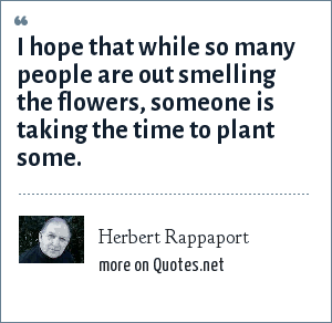 Herbert Rappaport: I hope that while so many people are out smelling the flowers, someone is taking the time to plant some.