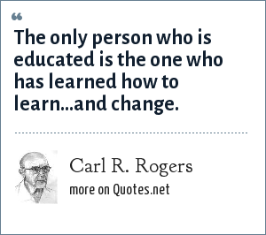 Carl R. Rogers: The only person who is educated is the one who has learned how to learn...and change.