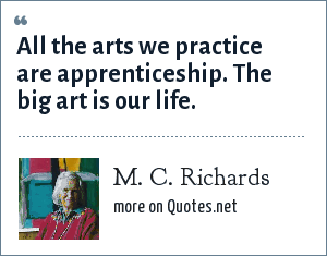 M. C. Richards: All the arts we practice are apprenticeship. The big art is our life.