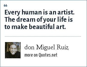 don Miguel Ruiz: Every human is an artist. The dream of your life is to make beautiful art.