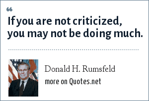 Donald H. Rumsfeld: If you are not criticized, you may not be doing much.