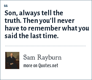 Sam Rayburn: Son, always tell the truth. Then you'll never have to remember what you said the last time.