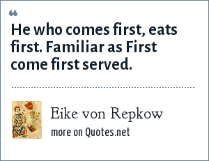 Eike von Repkow: He who comes first, eats first. Familiar as First come first served.