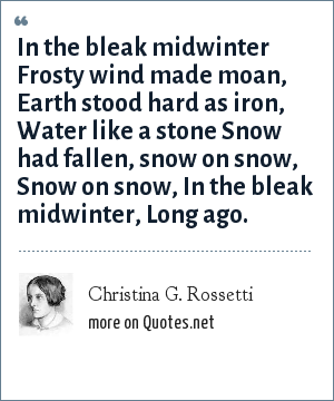 Christina G. Rossetti: In the bleak midwinter Frosty wind made moan, Earth stood hard as iron, Water like a stone Snow had fallen, snow on snow, Snow on snow, In the bleak midwinter, Long ago.