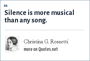 Christina G. Rossetti: Silence is more musical than any song.