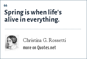Christina G. Rossetti: Spring is when life's alive in everything.