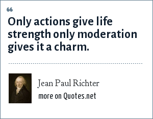 Jean Paul Richter: Only actions give life strength only moderation gives it a charm.