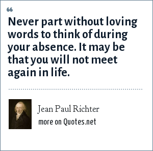 Jean Paul Richter: Never part without loving words to think of during your absence. It may be that you will not meet again in life.