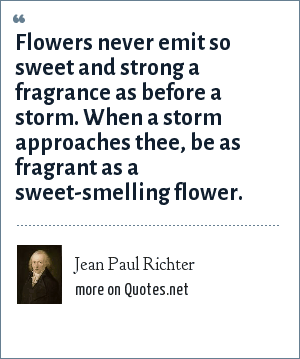 Jean Paul Richter: Flowers never emit so sweet and strong a fragrance as before a storm. When a storm approaches thee, be as fragrant as a sweet-smelling flower.