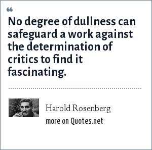 Harold Rosenberg: No degree of dullness can safeguard a work against the determination of critics to find it fascinating.
