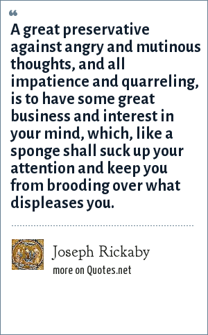 Joseph Rickaby: A great preservative against angry and mutinous thoughts, and all impatience and quarreling, is to have some great business and interest in your mind, which, like a sponge shall suck up your attention and keep you from brooding over what displeases you.