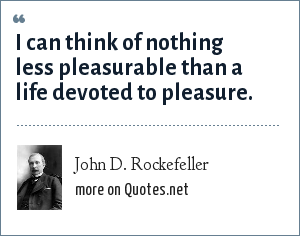 John D. Rockefeller: I can think of nothing less pleasurable than a life devoted to pleasure.