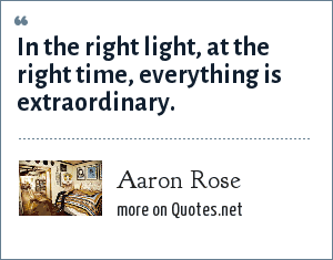 Aaron Rose: In the right light, at the right time, everything is extraordinary.