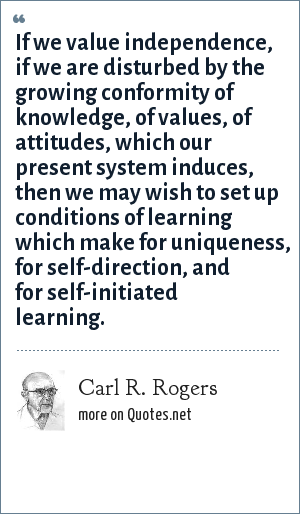 Carl R. Rogers: If we value independence, if we are disturbed by the growing conformity of knowledge, of values, of attitudes, which our present system induces, then we may wish to set up conditions of learning which make for uniqueness, for self-direction, and for self-initiated learning.