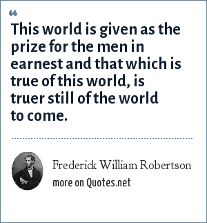 Frederick William Robertson: This world is given as the prize for the men in earnest and that which is true of this world, is truer still of the world to come.