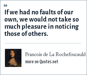 Francois de La Rochefoucauld: If we had no faults of our own, we would not take so much pleasure in noticing those of others.