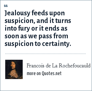 Francois de La Rochefoucauld: Jealousy feeds upon suspicion, and it turns into fury or it ends as soon as we pass from suspicion to certainty.