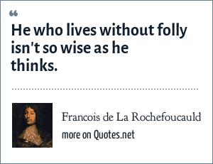Francois de La Rochefoucauld: He who lives without folly isn't so wise as he thinks.