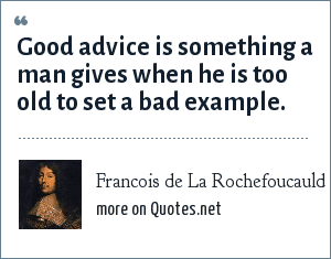Francois de La Rochefoucauld: Good advice is something a man gives when he is too old to set a bad example.