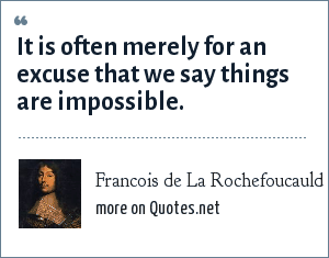 Francois de La Rochefoucauld: It is often merely for an excuse that we say things are impossible.