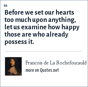 Francois de La Rochefoucauld: Before we set our hearts too much upon anything, let us examine how happy those are who already possess it.