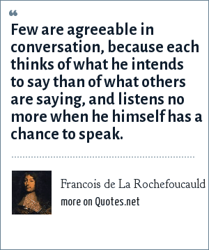 Francois de La Rochefoucauld: Few are agreeable in conversation, because each thinks of what he intends to say than of what others are saying, and listens no more when he himself has a chance to speak.