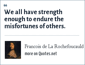 Francois de La Rochefoucauld: We all have strength enough to endure the misfortunes of others.