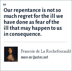 Francois de La Rochefoucauld: Our repentance is not so much regret for the ill we have done as fear of the ill that may happen to us in consequence.
