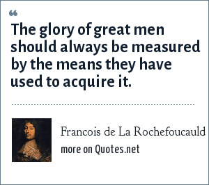 Francois de La Rochefoucauld: The glory of great men should always be measured by the means they have used to acquire it.