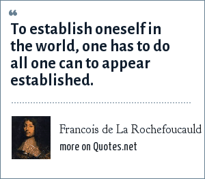 Francois de La Rochefoucauld: To establish oneself in the world, one has to do all one can to appear established.
