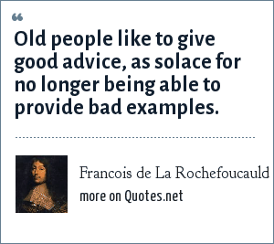 Francois de La Rochefoucauld: Old people like to give good advice, as solace for no longer being able to provide bad examples.