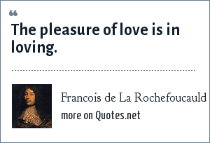 Francois de La Rochefoucauld: The pleasure of love is in loving.