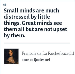 Francois de La Rochefoucauld: Small minds are much distressed by little things. Great minds see them all but are not upset by them.