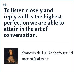 Francois de La Rochefoucauld: To listen closely and reply well is the highest perfection we are able to attain in the art of conversation.