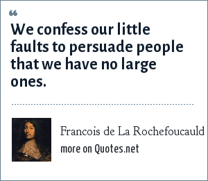 Francois de La Rochefoucauld: We confess our little faults to persuade people that we have no large ones.