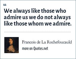 Francois de La Rochefoucauld: We always like those who admire us we do not always like those whom we admire.