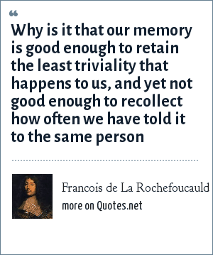Francois de La Rochefoucauld: Why is it that our memory is good enough to retain the least triviality that happens to us, and yet not good enough to recollect how often we have told it to the same person