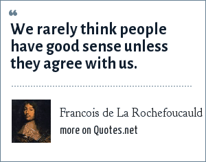 Francois de La Rochefoucauld: We rarely think people have good sense unless they agree with us.