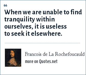 Francois de La Rochefoucauld: When we are unable to find tranquility within ourselves, it is useless to seek it elsewhere.
