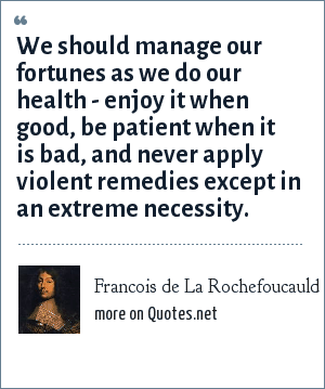 Francois de La Rochefoucauld: We should manage our fortunes as we do our health - enjoy it when good, be patient when it is bad, and never apply violent remedies except in an extreme necessity.