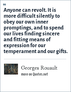 Georges Rouault: Anyone can revolt. It is more difficult silently to obey our own inner promptings, and to spend our lives finding sincere and fitting means of expression for our temperament and our gifts.